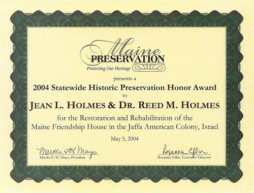 Certificate: Maine Preservation presents a 2004 Statewide Historic Preservation Honor Award to Jean L. Holmes & Dr. Reed M. Homes for the Restoration and Rehabilitation of the Maine Friendship House in the Jaffa American Colony, Israel. May 7, 2004